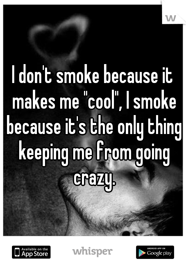 "I don't smoke because it makes me ""cool"", I smoke because it's the only thing keeping me from going crazy."