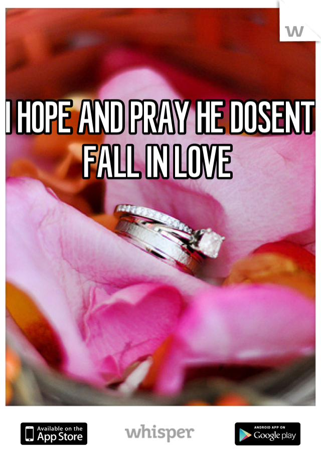 I HOPE AND PRAY HE DOSENT FALL IN LOVE