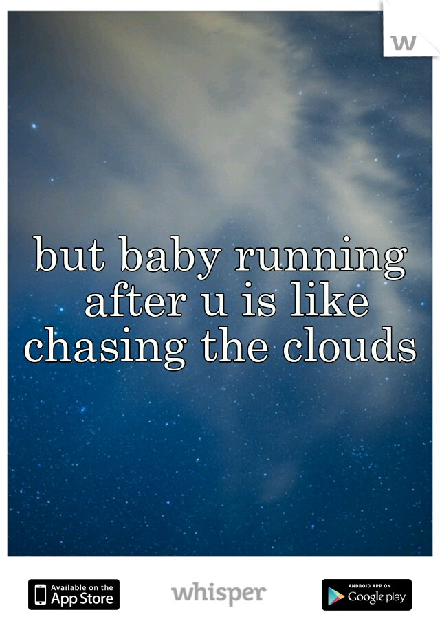 but baby running after u is like chasing the clouds