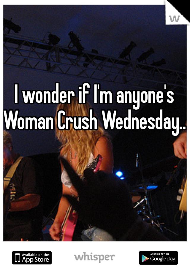 I wonder if I'm anyone's Woman Crush Wednesday..
