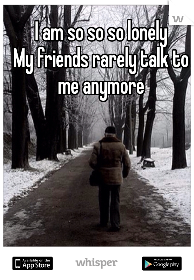 I am so so so lonely  My friends rarely talk to me anymore
