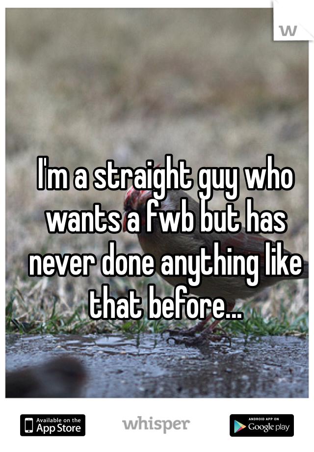 I'm a straight guy who wants a fwb but has never done anything like that before...