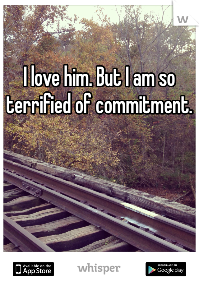 I love him. But I am so terrified of commitment.