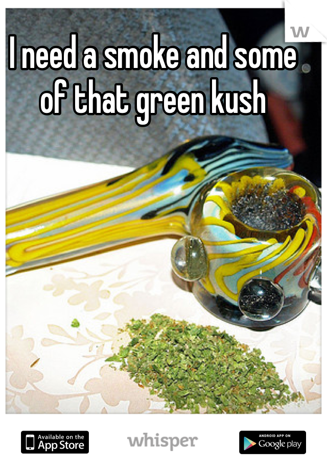 I need a smoke and some of that green kush