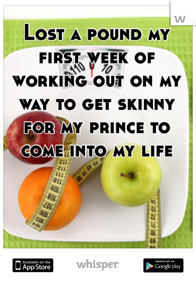 Lost a pound my first week of working out on my way to get skinny for my prince to come into my life