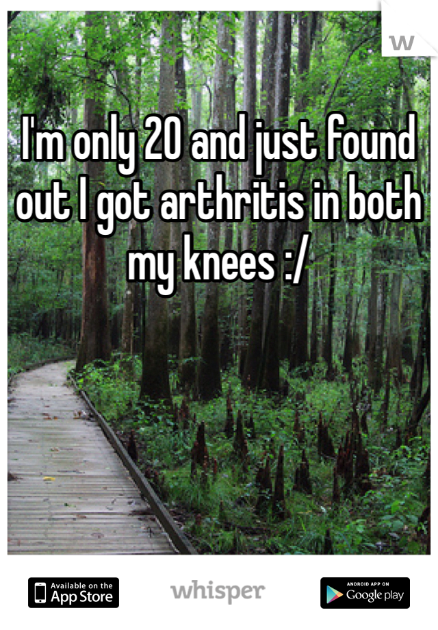I'm only 20 and just found out I got arthritis in both my knees :/