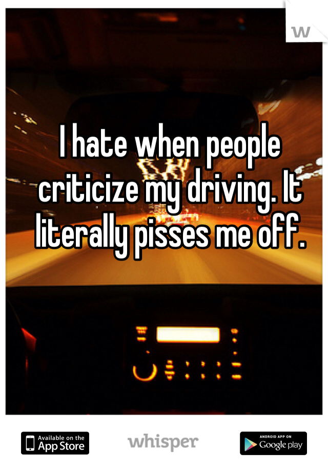 I hate when people criticize my driving. It literally pisses me off.
