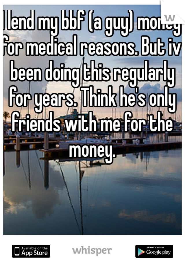 I lend my bbf (a guy) money for medical reasons. But iv been doing this regularly for years. Think he's only friends with me for the money.