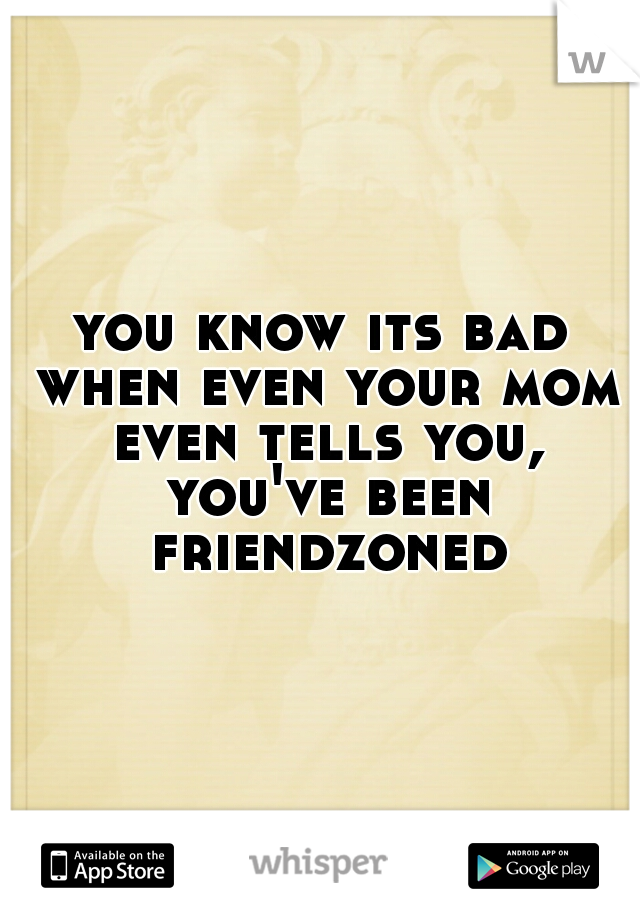 you know its bad when even your mom even tells you, you've been friendzoned