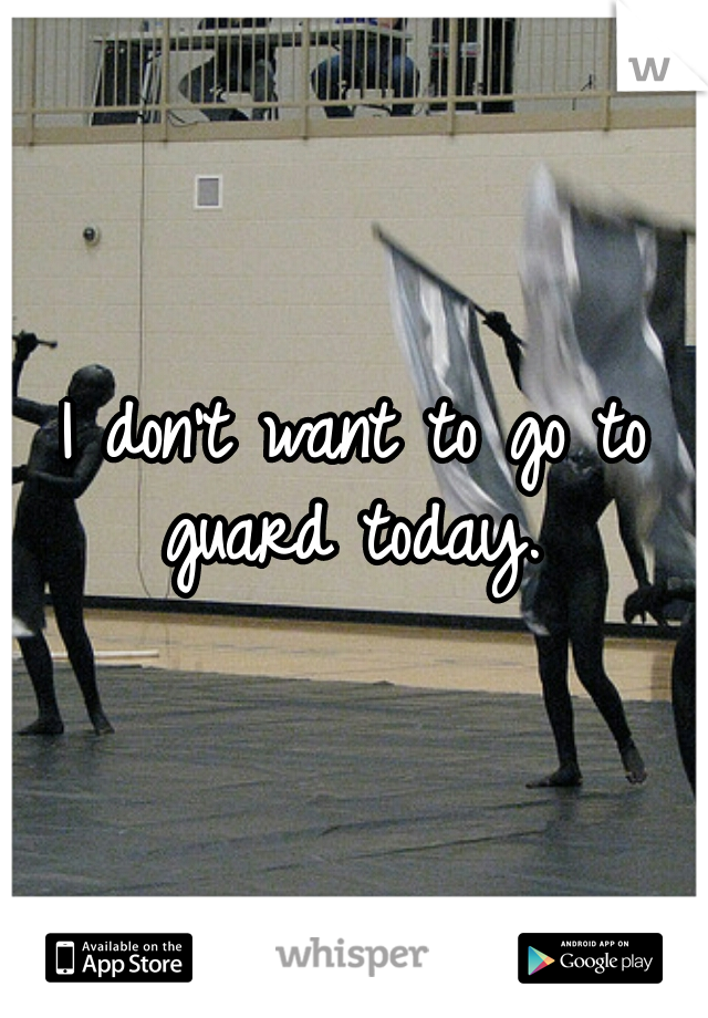 I don't want to go to guard today.