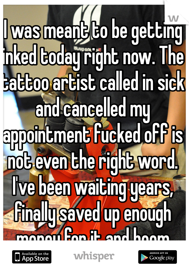 I was meant to be getting inked today right now. The tattoo artist called in sick and cancelled my appointment fucked off is not even the right word. I've been waiting years, finally saved up enough money for it and boom