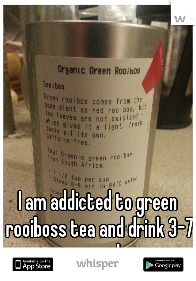 I am addicted to green rooiboss tea and drink 3-7 cups a day