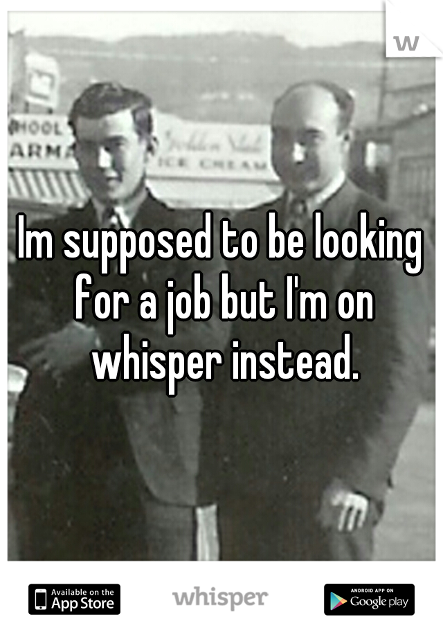 Im supposed to be looking for a job but I'm on whisper instead.