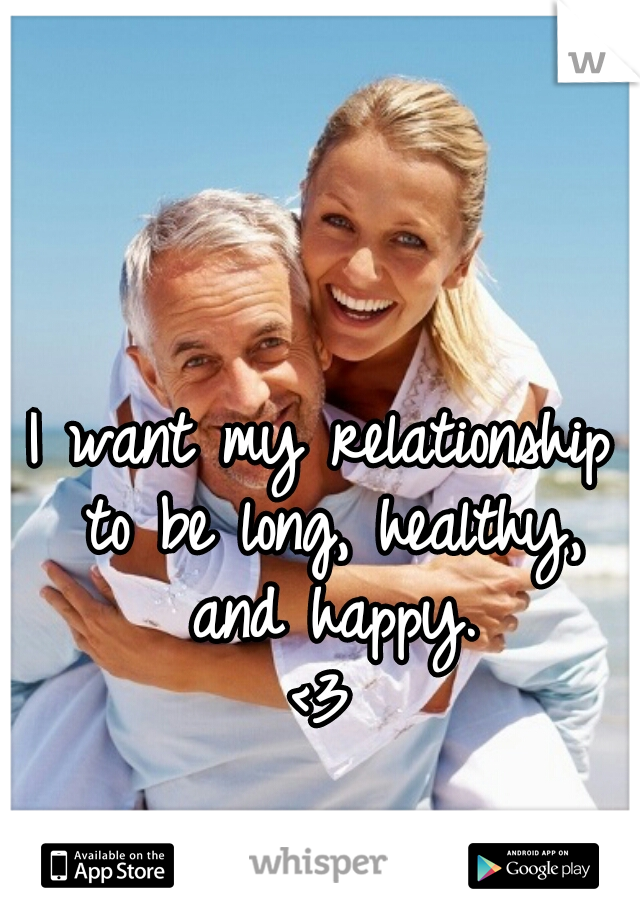 I want my relationship to be long, healthy, and happy. <3