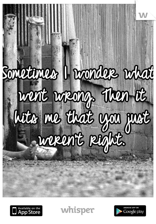 Sometimes I wonder what went wrong. Then it hits me that you just weren't right.