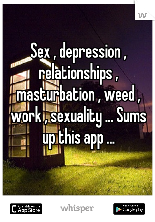 Sex , depression , relationships , masturbation , weed , work , sexuality ... Sums up this app ...