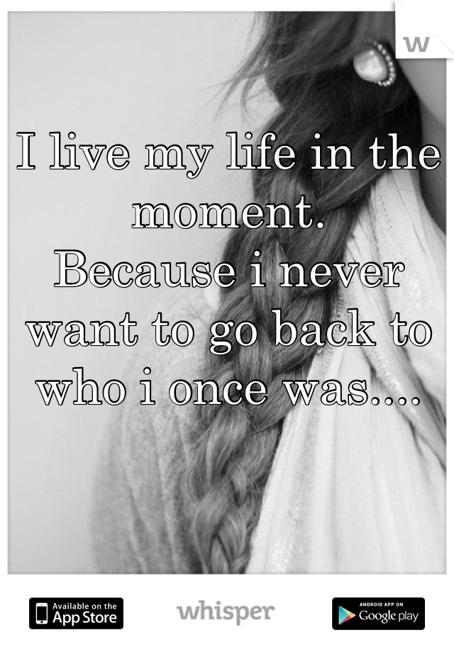 I live my life in the moment. Because i never want to go back to who i once was....