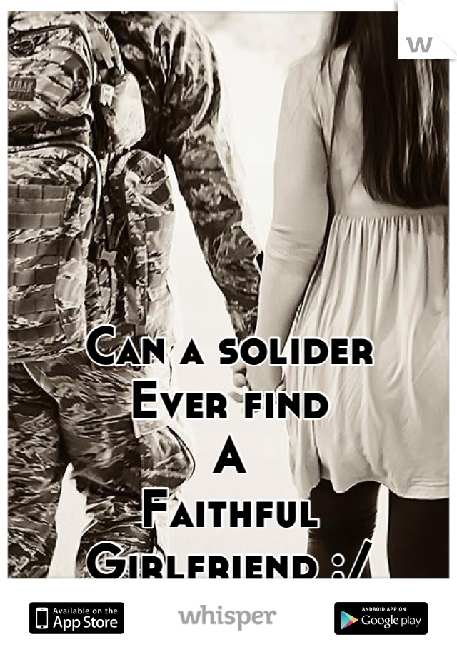 Can a solider Ever find A Faithful Girlfriend :/