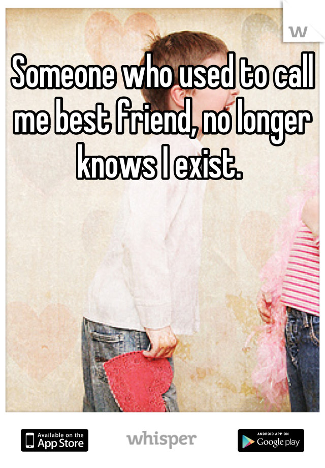 Someone who used to call me best friend, no longer knows I exist.
