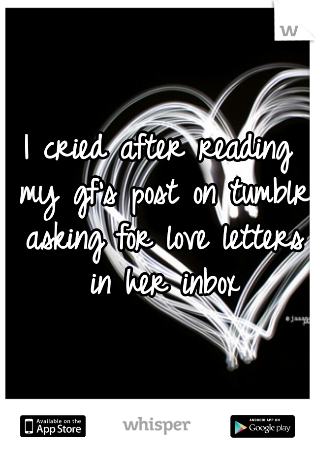 I cried after reading my gf's post on tumblr asking for love letters in her inbox