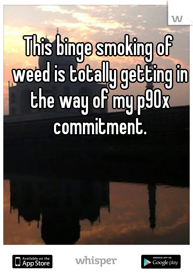 This binge smoking of weed is totally getting in the way of my p90x commitment.