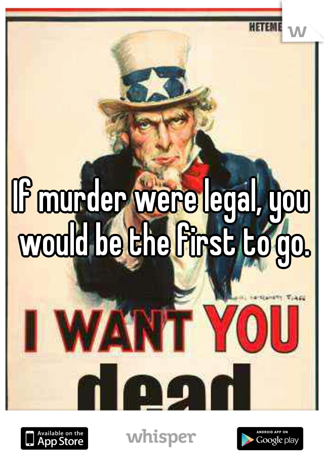 If murder were legal, you would be the first to go.