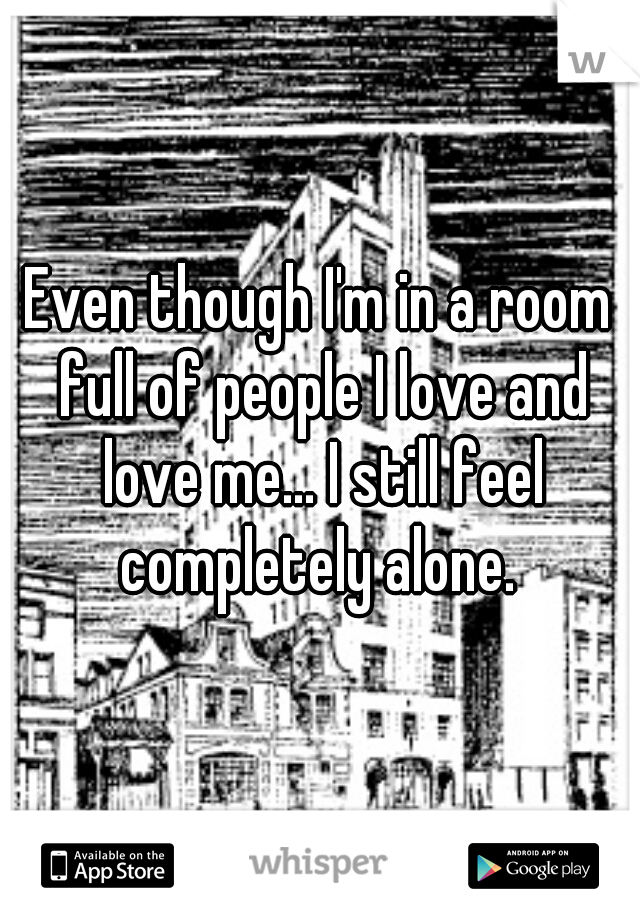Even though I'm in a room full of people I love and love me... I still feel completely alone.