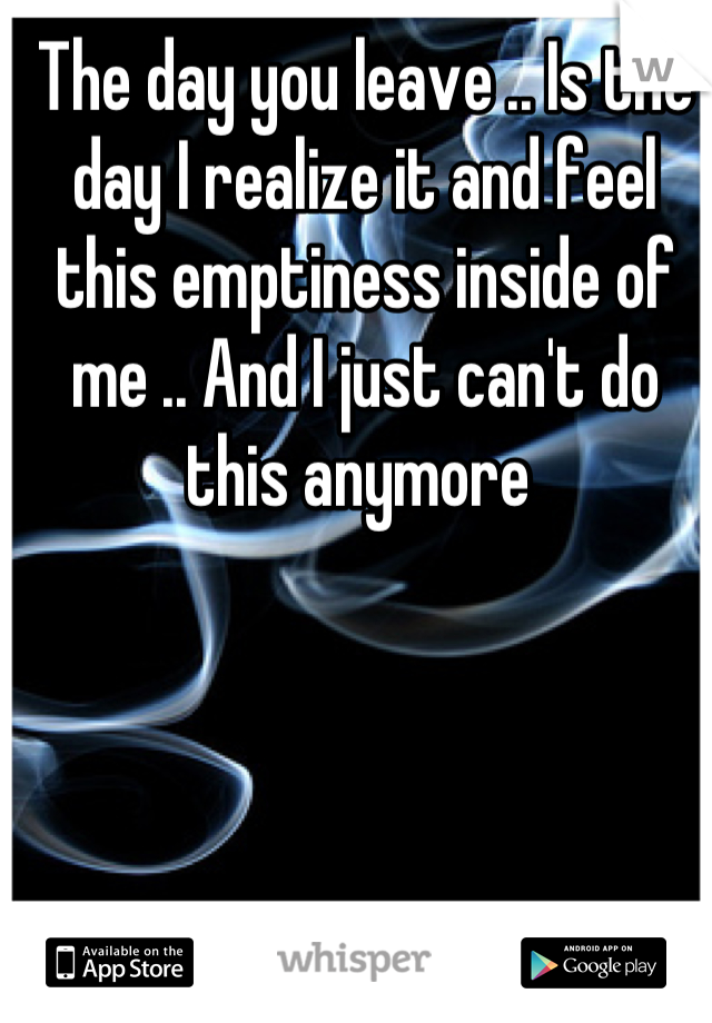 The day you leave .. Is the day I realize it and feel this emptiness inside of me .. And I just can't do this anymore