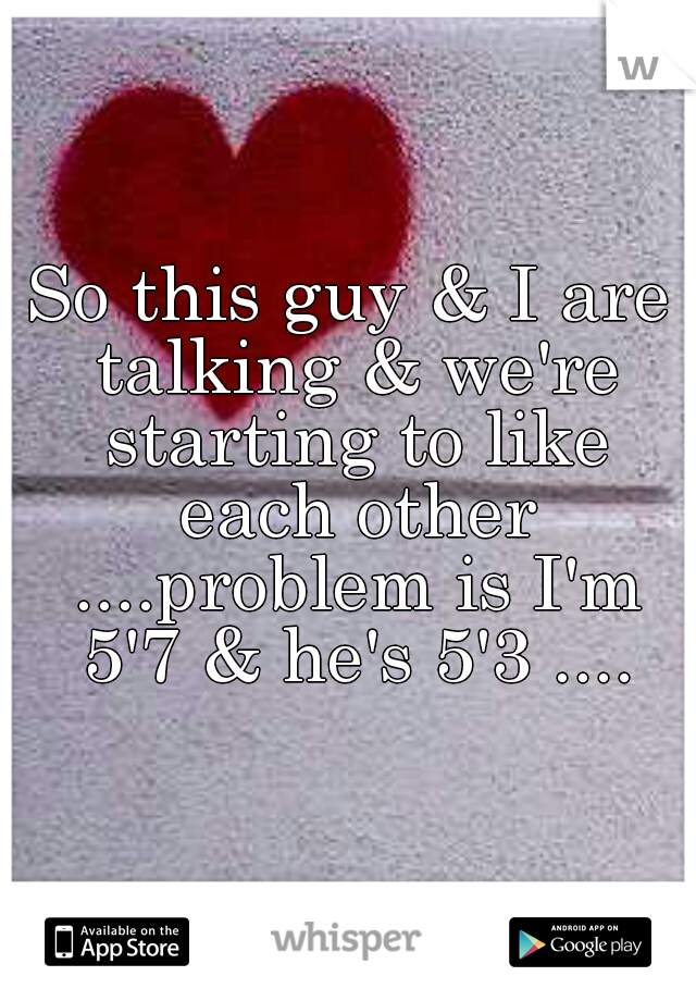 So this guy & I are talking & we're starting to like each other ....problem is I'm 5'7 & he's 5'3 ....