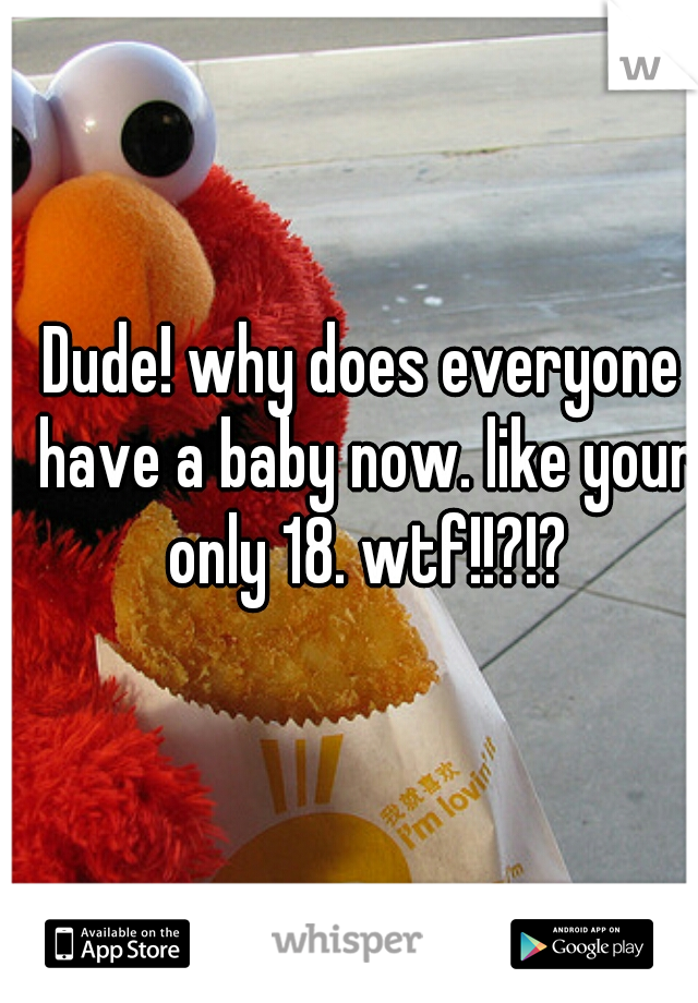 Dude! why does everyone have a baby now. like your only 18. wtf!!?!?
