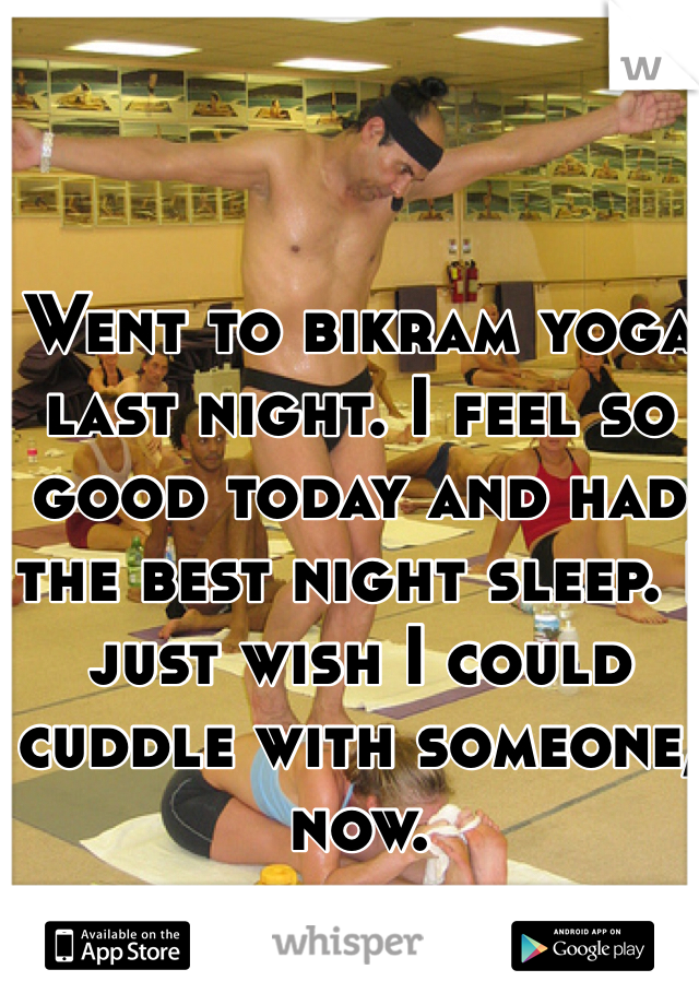 Went to bikram yoga last night. I feel so good today and had the best night sleep. I just wish I could cuddle with someone, now.