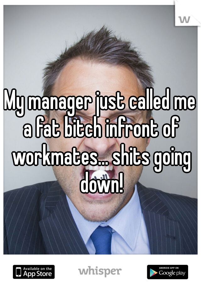 My manager just called me a fat bitch infront of workmates... shits going down!