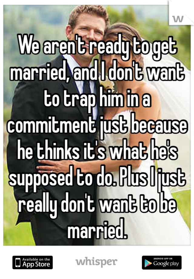 We aren't ready to get married, and I don't want to trap him in