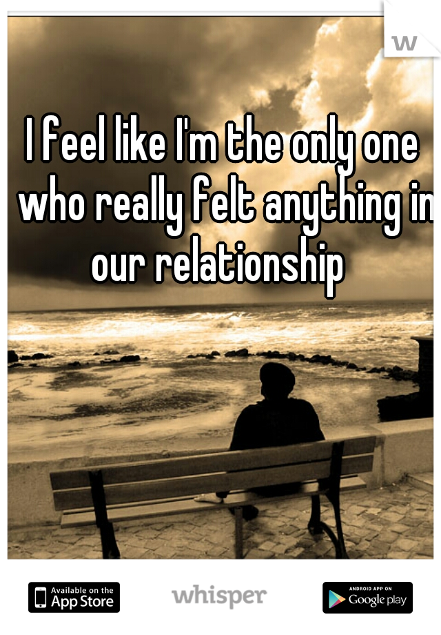 I feel like I'm the only one who really felt anything in our relationship