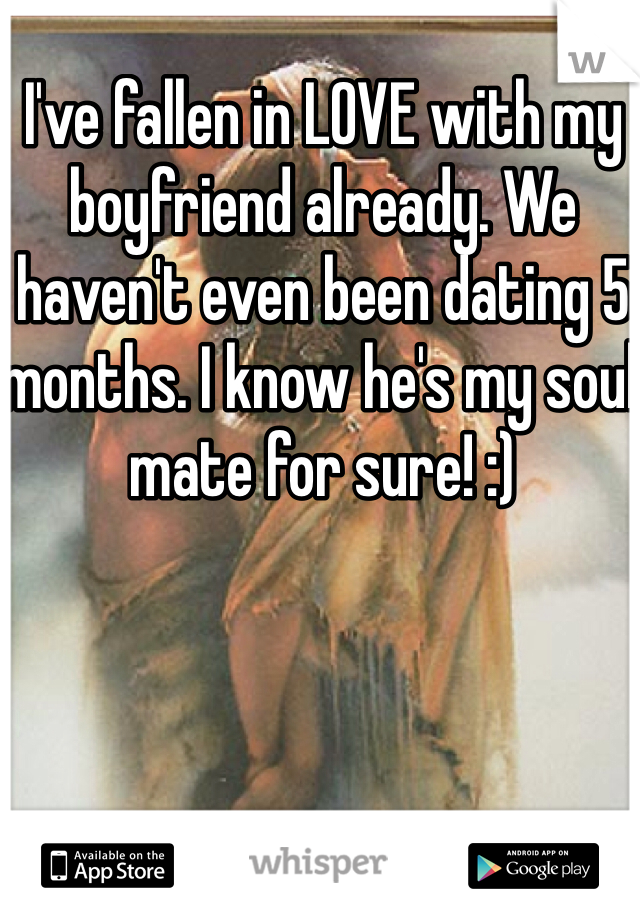 I've fallen in LOVE with my boyfriend already. We haven't even been dating 5 months. I know he's my soul mate for sure! :)