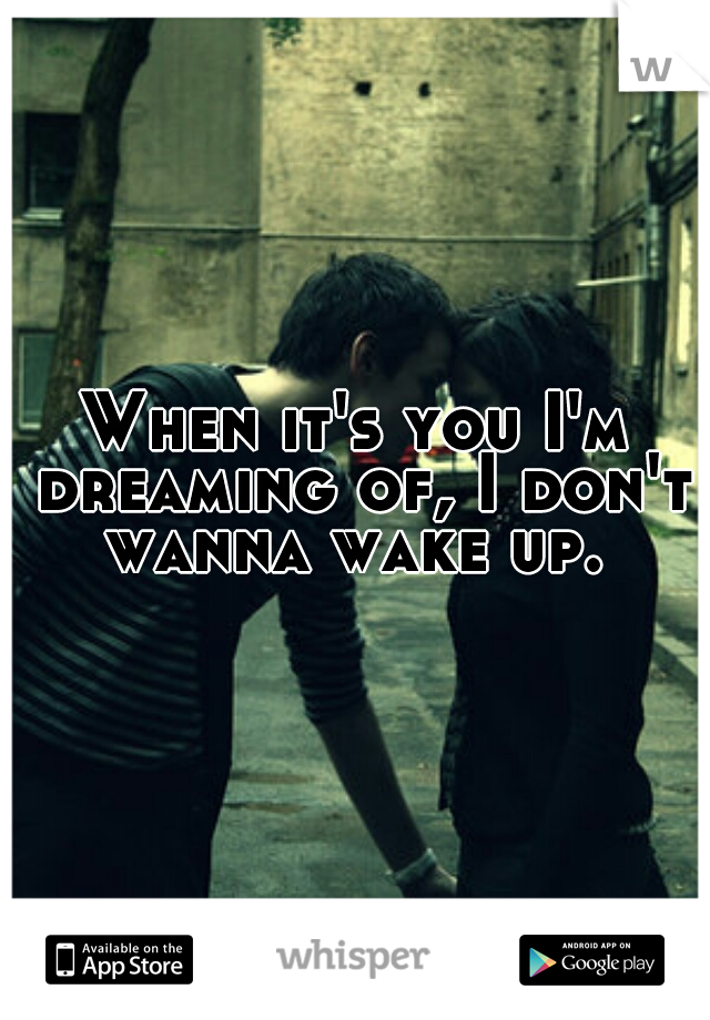 When it's you I'm dreaming of, I don't wanna wake up.
