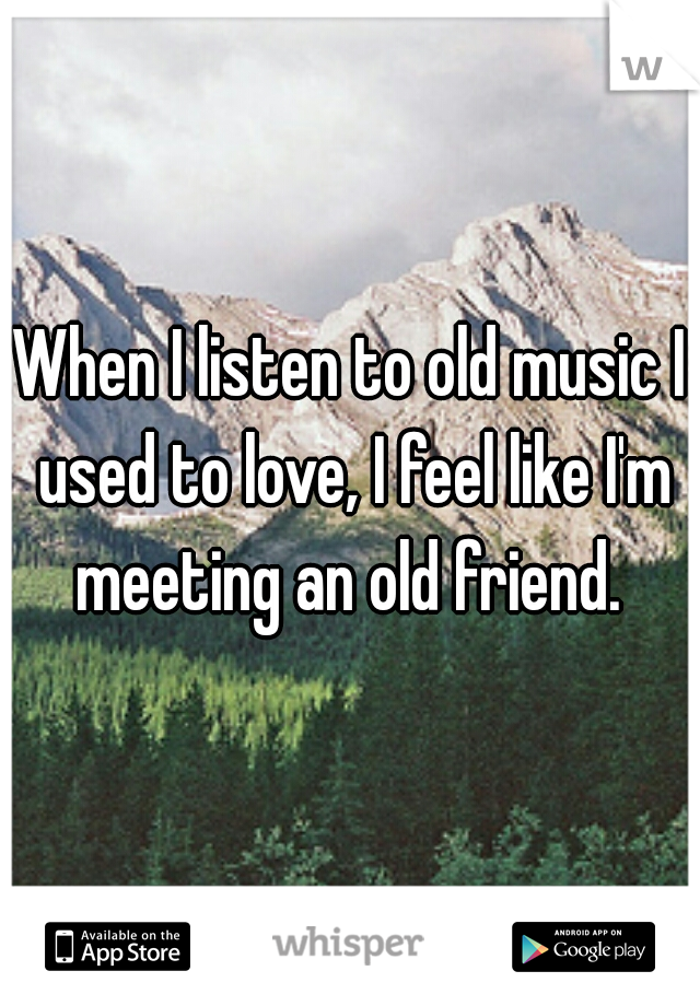 When I listen to old music I used to love, I feel like I'm meeting an old friend.