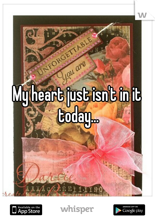 My heart just isn't in it today...