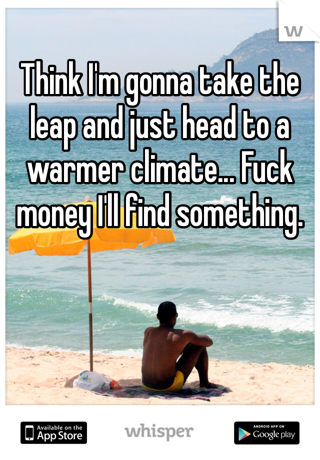 Think I'm gonna take the leap and just head to a warmer climate... Fuck money I'll find something.