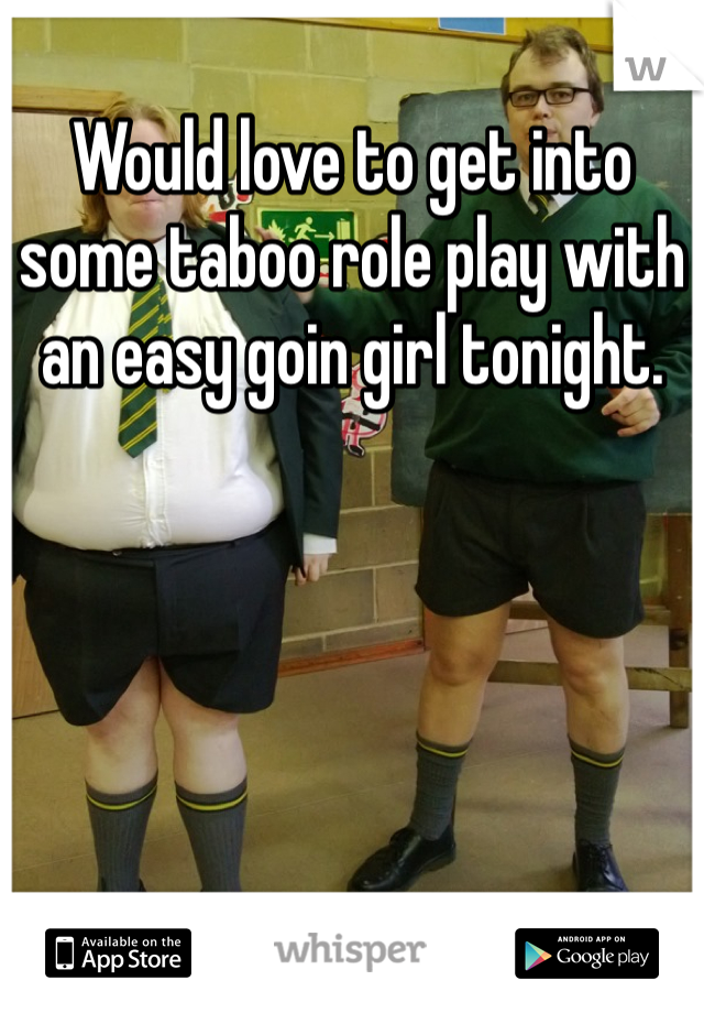 Would love to get into some taboo role play with an easy goin girl tonight.