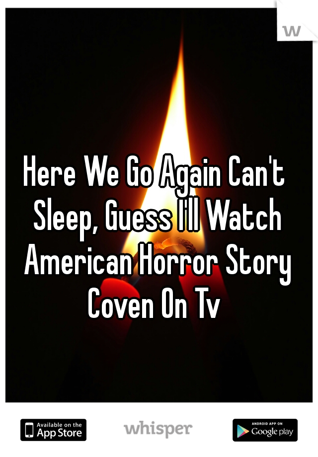 Here We Go Again Can't Sleep, Guess I'll Watch American Horror Story Coven On Tv
