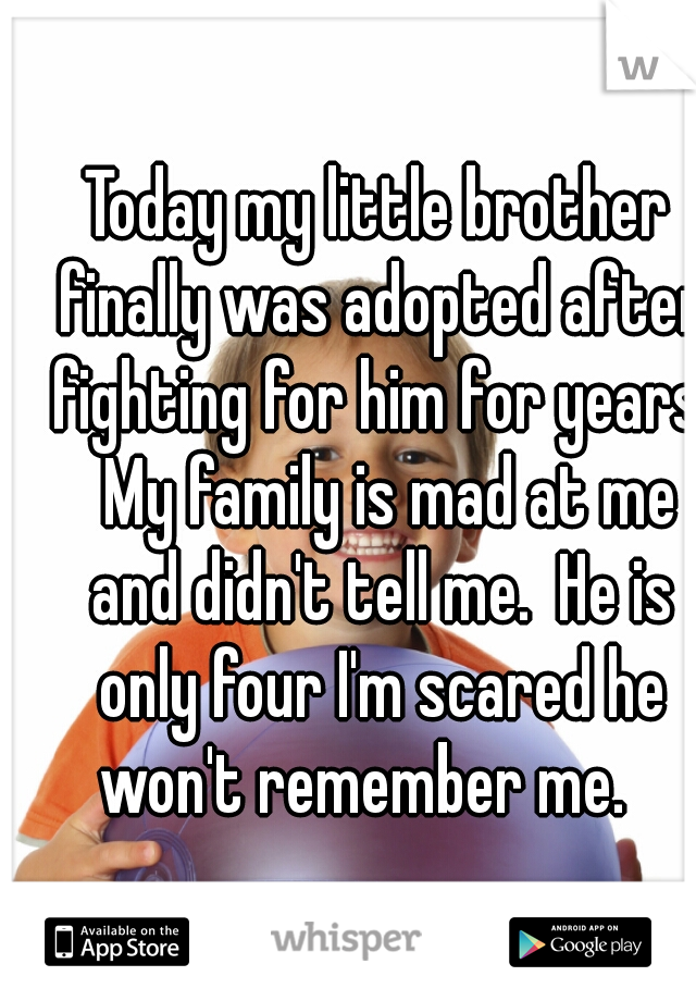 Today my little brother finally was adopted after fighting for him for years.  My family is mad at me and didn't tell me.  He is only four I'm scared he won't remember me.