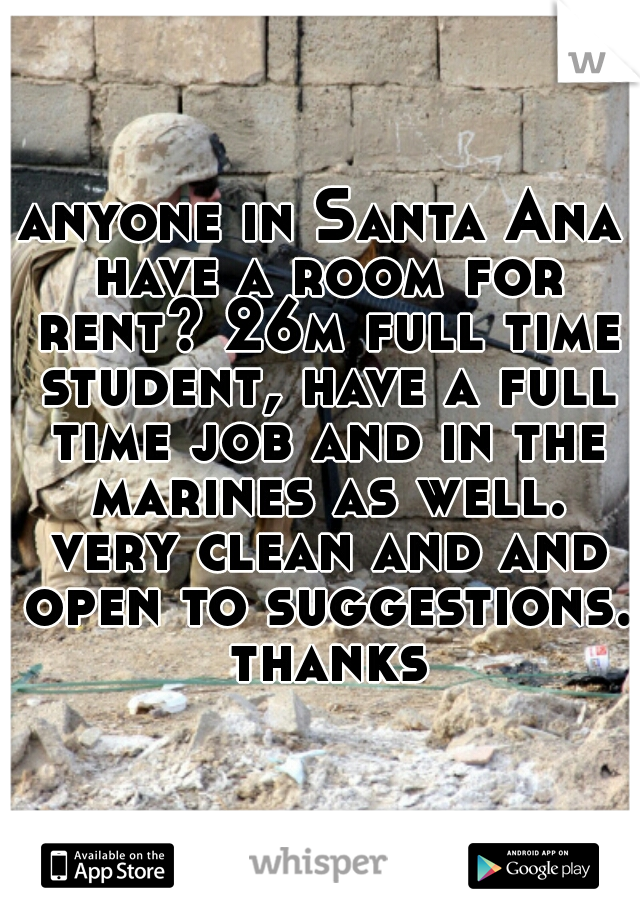 anyone in Santa Ana have a room for rent? 26m full time student, have a full time job and in the marines as well. very clean and and open to suggestions. thanks