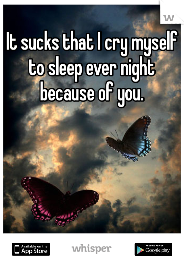 It sucks that I cry myself to sleep ever night because of you.