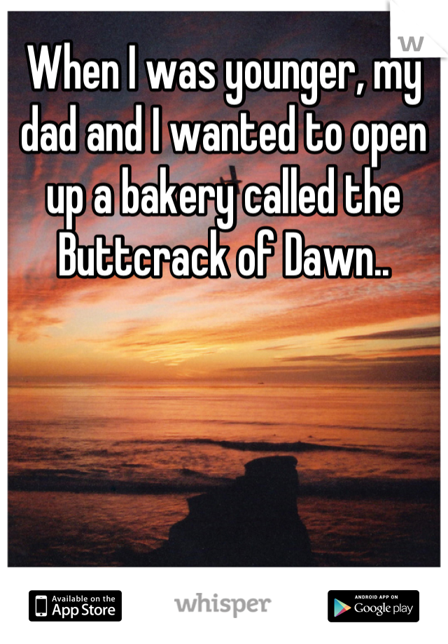 When I was younger, my dad and I wanted to open up a bakery called the Buttcrack of Dawn..