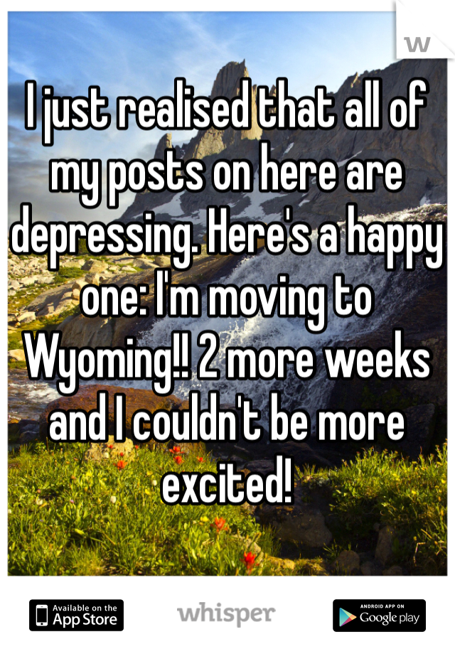 I just realised that all of my posts on here are depressing. Here's a happy one: I'm moving to Wyoming!! 2 more weeks and I couldn't be more excited!