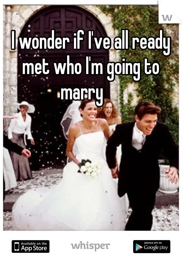 I wonder if I've all ready met who I'm going to marry