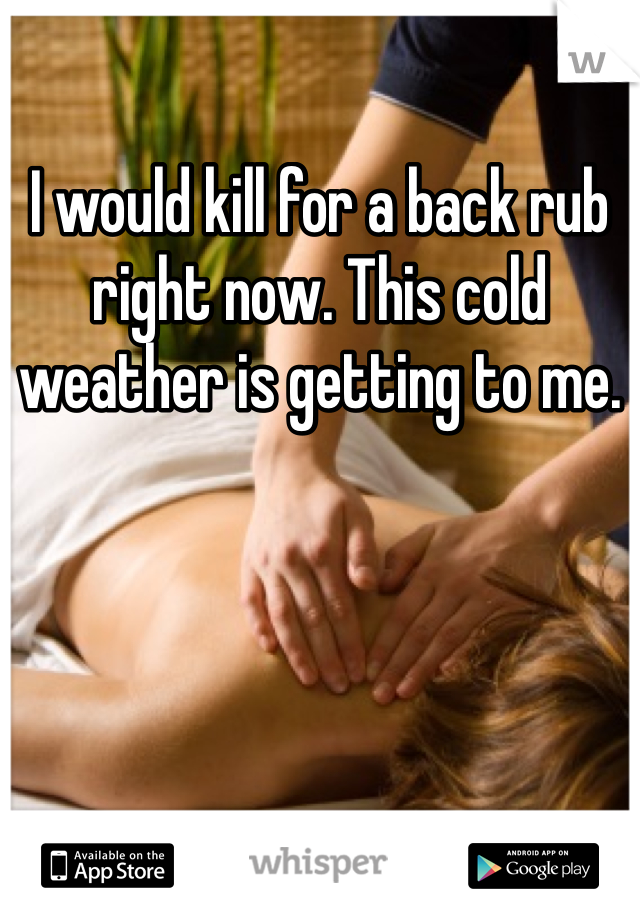 I would kill for a back rub right now. This cold weather is getting to me.