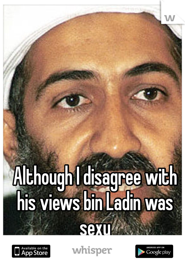Although I disagree with his views bin Ladin was sexy