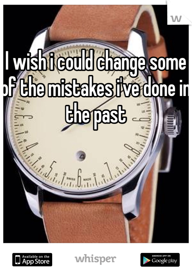 I wish i could change some of the mistakes i've done in the past